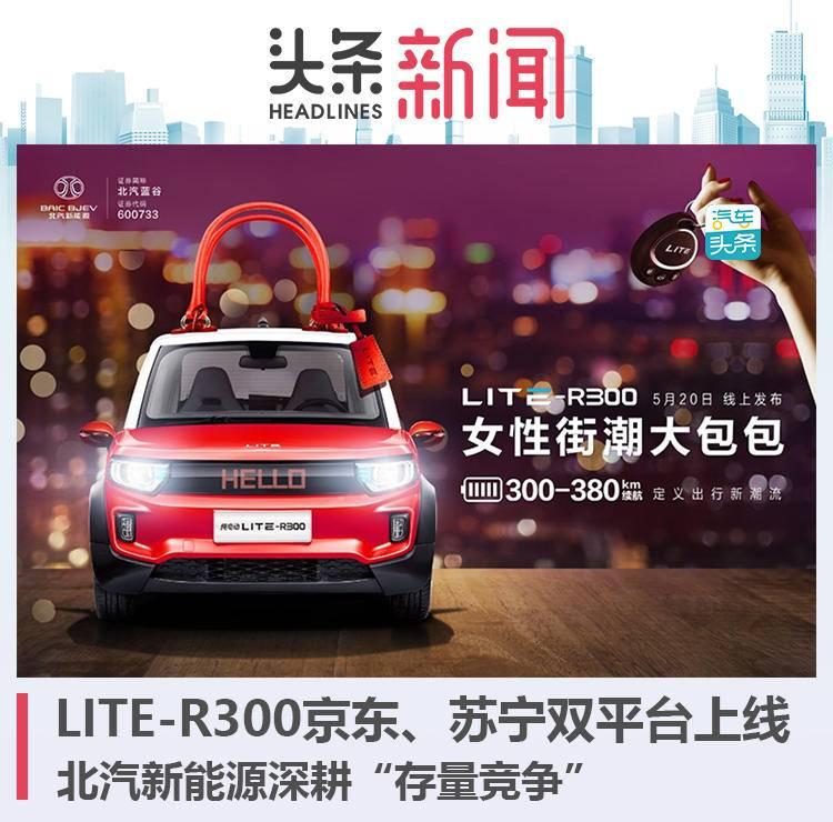 "LITE-R300京东、苏宁双平台上线,北汽新能源深耕""存量竞争"""